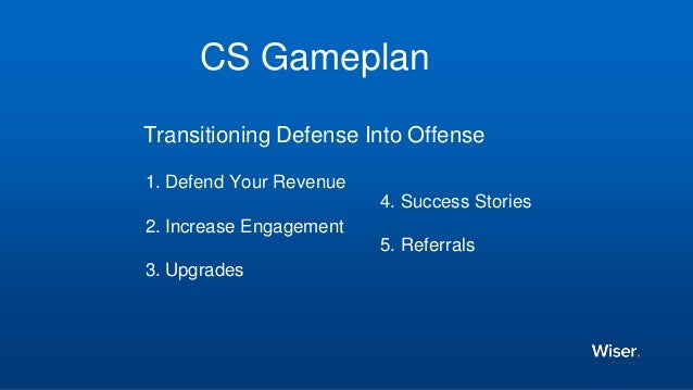 CS Gameplan Transitioning Defense Into Offense 1. Defend Your Revenue 2. Increase Engagement 3. Upgrades 4. Success Storie...