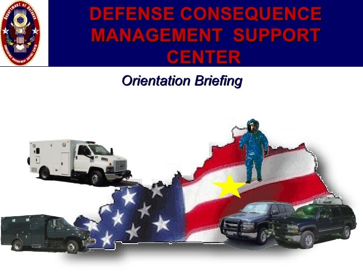 DEFENSE CONSEQUENCE MANAGEMENT  SUPPORT CENTER   Orientation Briefing