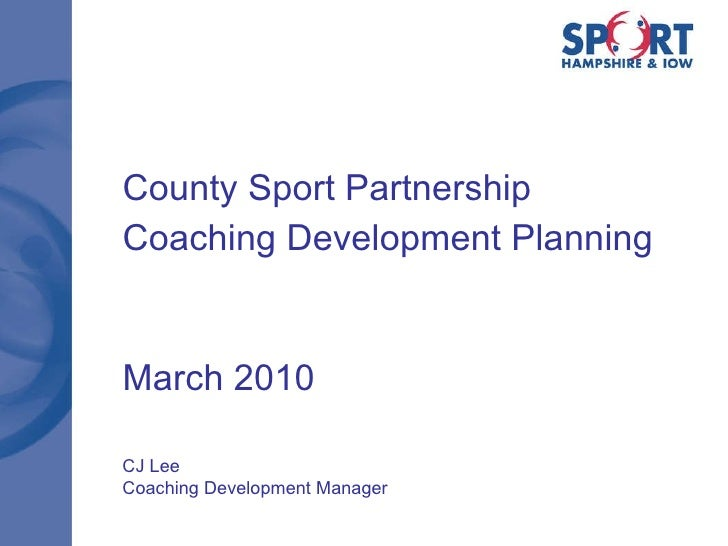 County Sport Partnership Coaching Development Planning March 2010 CJ Lee Coaching Development Manager