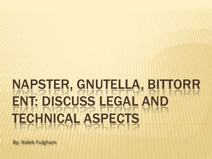 Napster, Gnutella, BitTorrent: Discuss legal and technical aspects<br />By: Kaleb Fulgham<br />