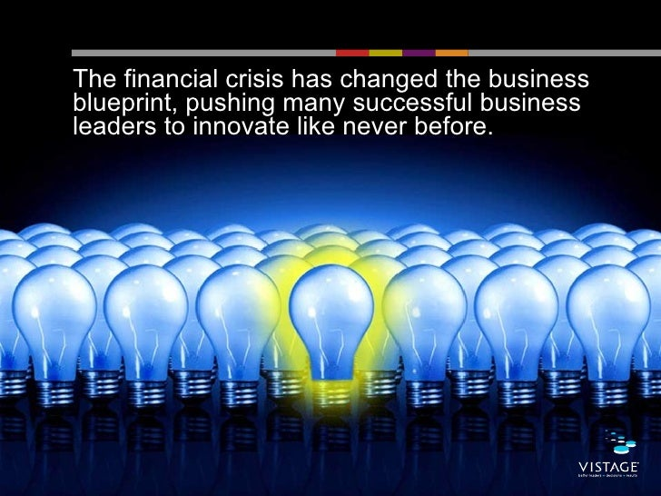 The financial crisis has changed the businessblueprint, pushing many successful businessleaders to innovate like never bef...