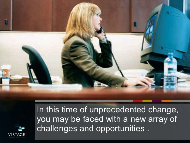 <ul><li>In this time of unprecedented change, you may be faced with a new array of challenges and opportunities . </li></ul>