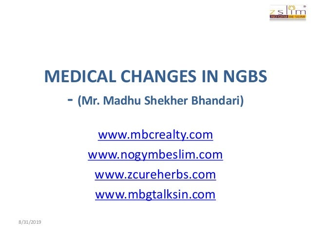 MEDICAL CHANGES IN NGBS - (Mr. Madhu Shekher Bhandari) www.mbcrealty.com www.nogymbeslim.com www.zcureherbs.com www.mbgtal...