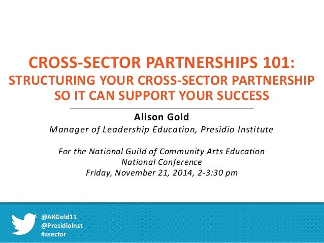 CROSS-SECTOR PARTNERSHIPS 101:  STRUCTURING YOUR CROSS-SECTOR PARTNERSHIP  SO IT CAN SUPPORT YOUR SUCCESS  Alison Gold  Ma...