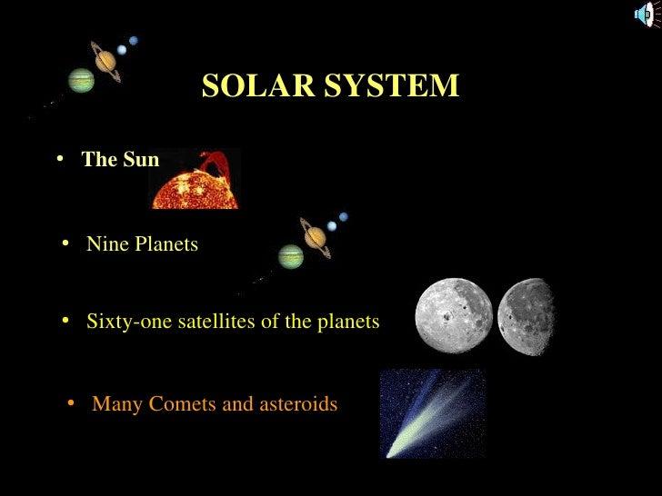 SOLAR SYSTEM <ul><li>The Sun </li></ul><ul><li>Nine Planets </li></ul><ul><li>Sixty-one satellites of the planets </li></u...