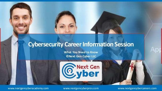 CybersecurityCareerInformationSession What You Need to Know ©Next Gen Cyber LLC www.nextgencyberpros.comwww.nextgencyberac...