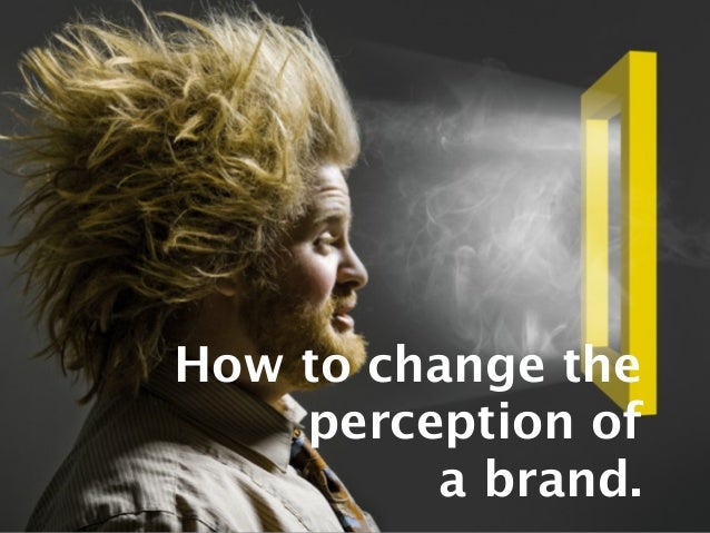 How to change theperception ofa brand.