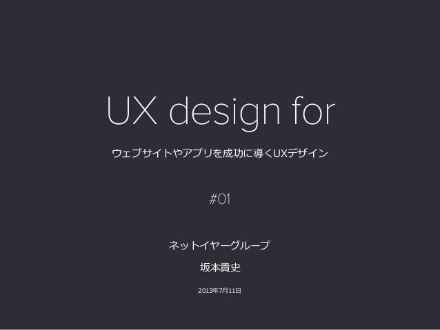 ウェブサイトやアプリを成功に導くUXデザイン 坂本貴史  2013年年7⽉月11⽇日  ネットイヤーグループ UX design for #01