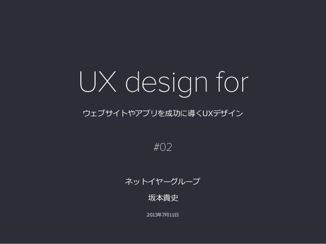 ウェブサイトやアプリを成功に導くUXデザイン 坂本貴史  2013年年7⽉月11⽇日  ネットイヤーグループ UX design for #02