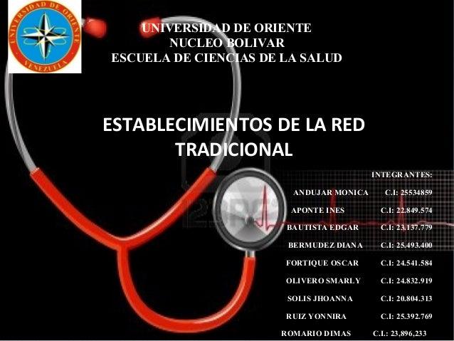 UNIVERSIDAD DE ORIENTE NUCLEO BOLIVAR ESCUELA DE CIENCIAS DE LA SALUD ESTABLECIMIENTOS DE LA RED TRADICIONAL INTEGRANTES: ...