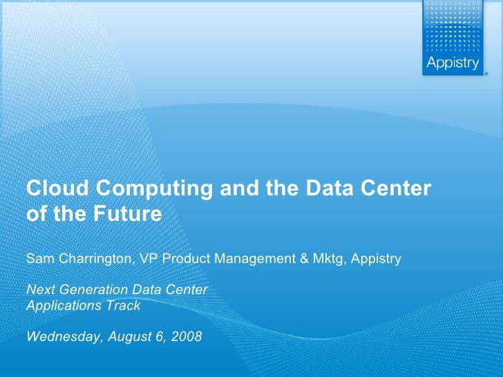 Cloud Computing and the Data Center of the Future Sam Charrington, VP Product Management & Mktg, Appistry Next Generation ...