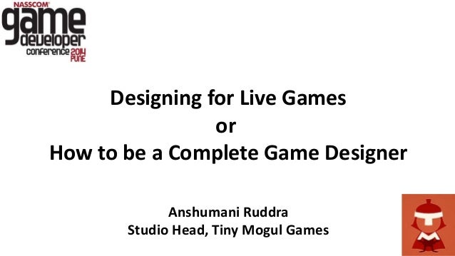 Designing for Live Games or How to be a Complete Game Designer Anshumani Ruddra Studio Head, Tiny Mogul Games