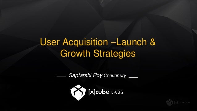 User Acquisition –Launch & Growth Strategies Saptarshi Roy Chaudhury