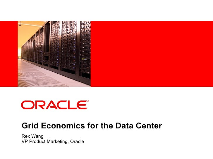 Grid Economics for the Data Center Rex Wang VP Product Marketing, Oracle