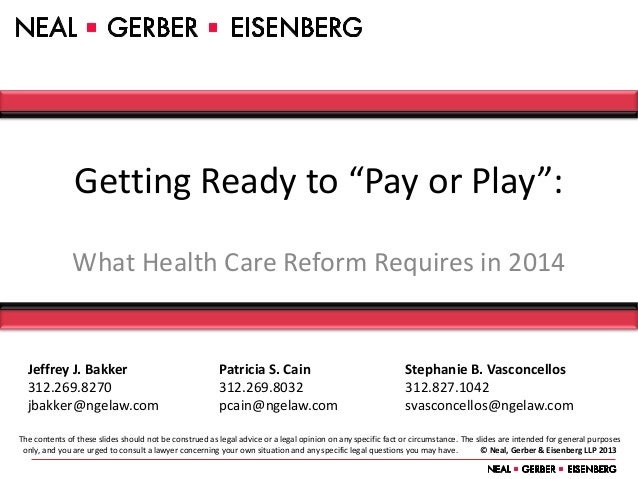 "Getting Ready to ""Pay or Play"":               What Health Care Reform Requires in 2014  Jeffrey J. Bakker                 ..."