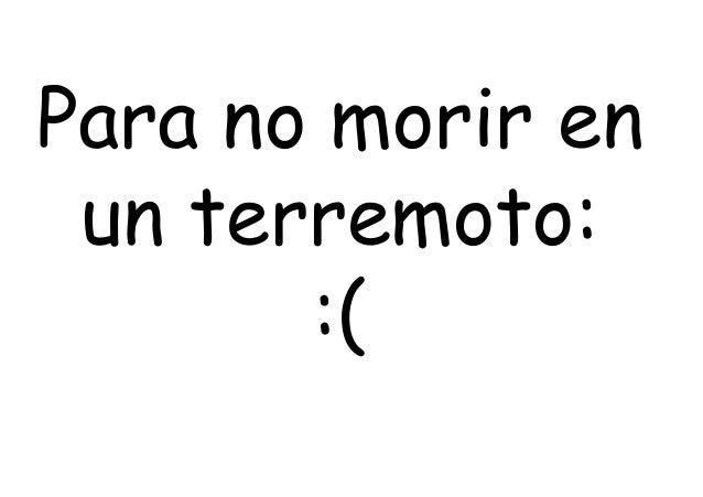 Para no morir en un terremoto: :(