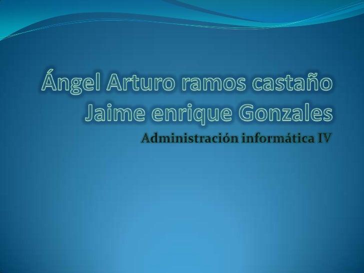 Ángel Arturo ramos castañoJaime enrique Gonzales<br />Administración informática IV<br />