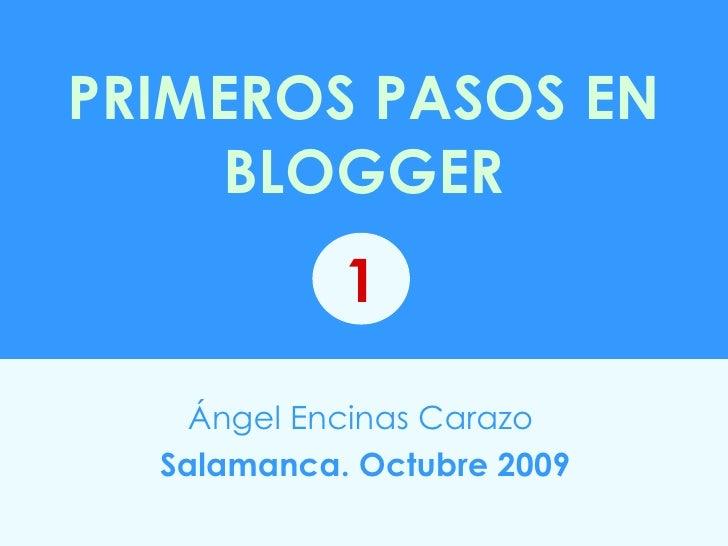 PRIMEROS PASOS EN BLOGGER Ángel Encinas Carazo   Salamanca. Octubre 2009 1