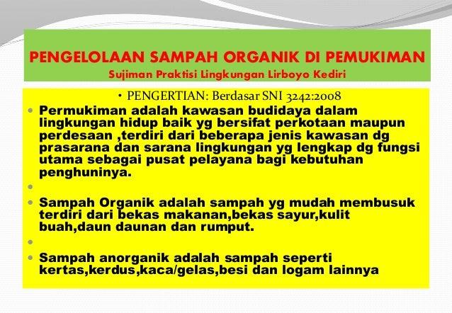 PENGELOLAAN SAMPAH ORGANIK DI PEMUKIMAN Sujiman Praktisi Lingkungan Lirboyo Kediri • PENGERTIAN: Berdasar SNI 3242:2008  ...