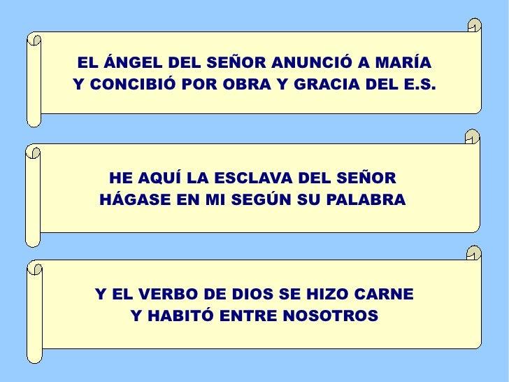 EL ÁNGEL DEL SEÑOR ANUNCIÓ A MARÍAY CONCIBIÓ POR OBRA Y GRACIA DEL E.S.   HE AQUÍ LA ESCLAVA DEL SEÑOR  HÁGASE EN MI SEGÚN...