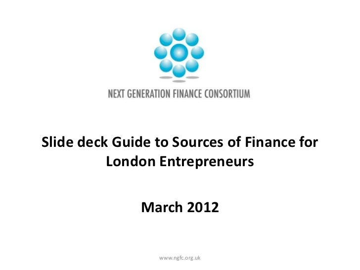 Slide deck Guide to Sources of Finance for          London Entrepreneurs               March 2012                 www.ngfc...