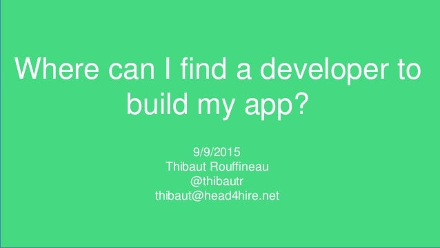 Where can I find a developer to build my app? 9/9/2015 Thibaut Rouffineau @thibautr thibaut@head4hire.net