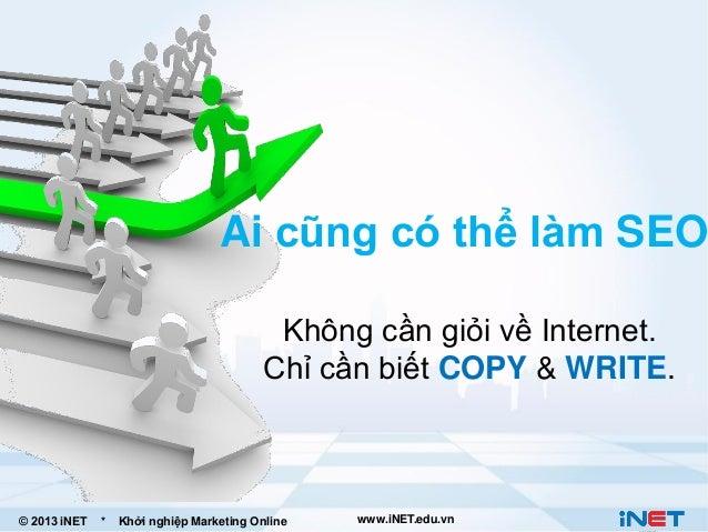 Ai cũng có thể làm SEO Không cần giỏi về Internet. Chỉ cần biết COPY & WRITE.  © 2013 iNET  *  Khởi nghiệp Marketing Onlin...