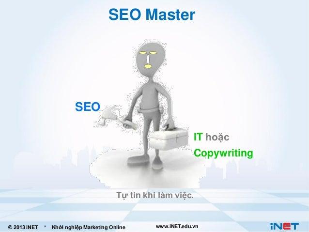 SEO Master  SEO IT hoặc Copywriting  Tự tin khi làm việc.  © 2013 iNET  *  Khởi nghiệp Marketing Online  www.iNET.edu.vn