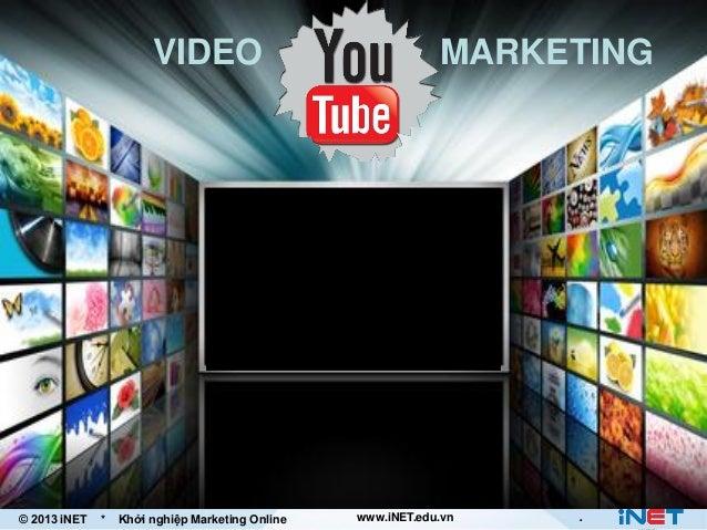 VIDEO  © 2013 iNET  *  Khởi nghiệp Marketing Online  MARKETING  www.iNET.edu.vn  .