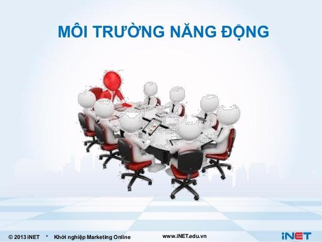 MÔI TRƯỜNG NĂNG ĐỘNG  © 2013 iNET  *  Khởi nghiệp Marketing Online  www.iNET.edu.vn