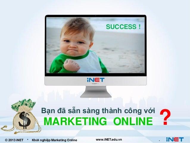 SUCCESS !  BẠN ĐÃ SẴN SÀNG ĐỂ THÀNH CÔNG trên Internet ?  Bạn đã sẵn sàng thành công với  MARKETING ONLINE © 2013 iNET  * ...