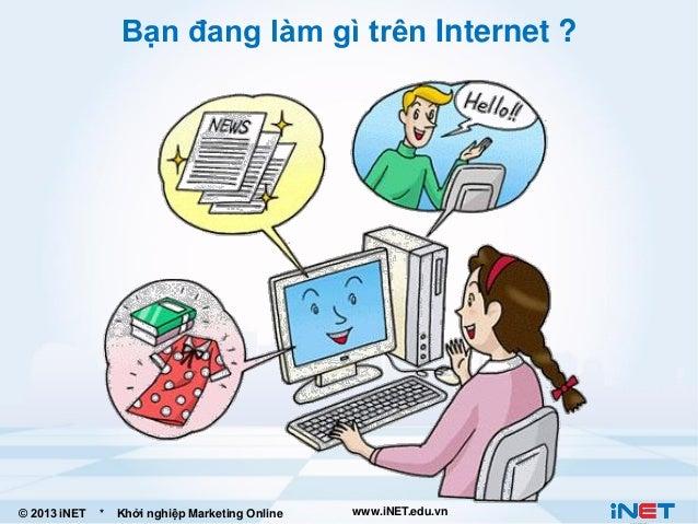 Bạn đang làm gì trên Internet ?  © 2013 iNET  *  Khởi nghiệp Marketing Online  www.iNET.edu.vn