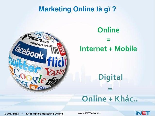 Marketing Online là gì ?  Online = Internet + Mobile  Digital = Online + Khác.. © 2013 iNET  *  Khởi nghiệp Marketing Onli...