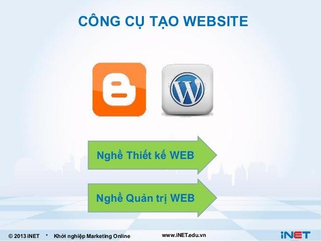 CÔNG CỤ TẠO WEBSITE  Nghề Thiết kế WEB  Nghề Quản trị WEB  © 2013 iNET  *  Khởi nghiệp Marketing Online  www.iNET.edu.vn