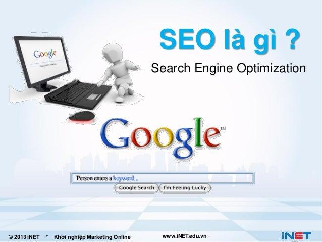 SEO là gì ? Search Engine Optimization  © 2013 iNET  *  Khởi nghiệp Marketing Online  www.iNET.edu.vn