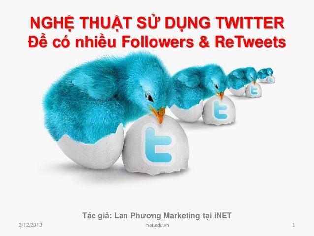 NGHỆ THUẬT SỬ DỤNG TWITTER   Để có nhiều Followers & ReTweets            Tác giả: Lan Phương Marketing tại iNET3/12/2013  ...