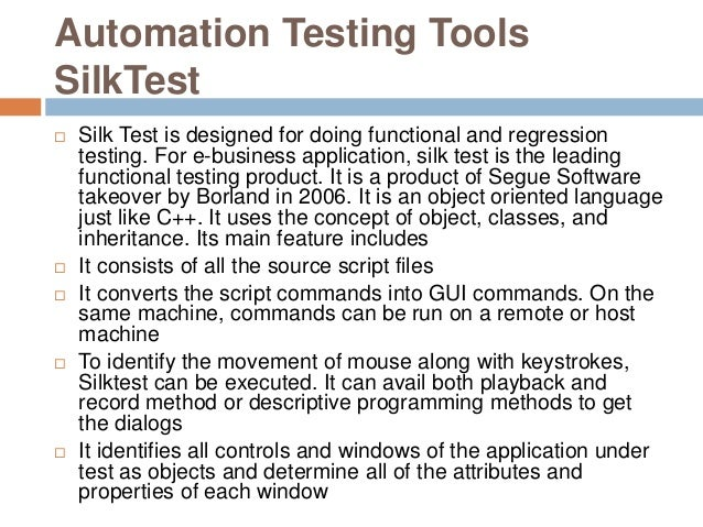 Automation Testing Tools SilkTest  Silk Test is designed for doing functional and regression testing. For e-business appl...