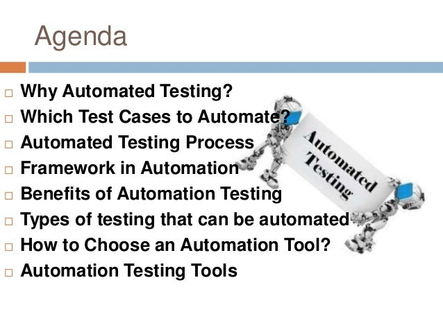 Agenda  Why Automated Testing?  Which Test Cases to Automate?  Automated Testing Process  Framework in Automation  Be...