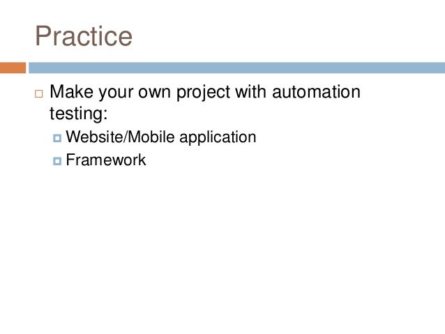 Practice  Make your own project with automation testing:  Website/Mobile application  Framework