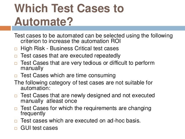 Which Test Cases to Automate? Test cases to be automated can be selected using the following criterion to increase the aut...