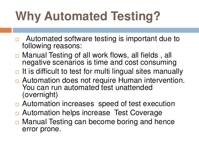 Why Automated Testing?  Automated software testing is important due to following reasons:  Manual Testing of all work fl...