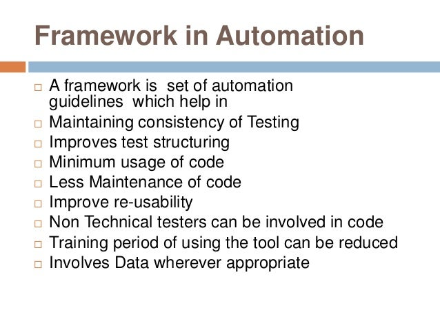Framework in Automation  A framework is set of automation guidelines which help in  Maintaining consistency of Testing ...