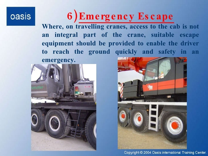 6)   Emergency Escape Where, on travelling cranes, access to the cab is not an integral part of the crane, suitable escape...
