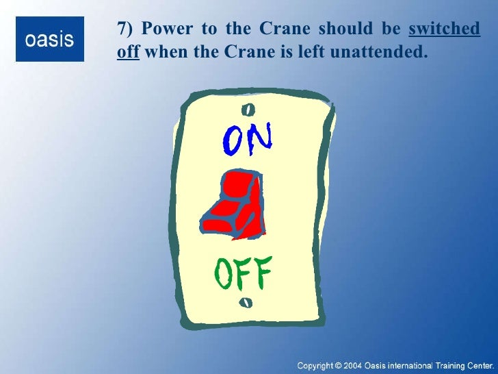 7) Power to the Crane should be  switched off  when the Crane is left unattended.