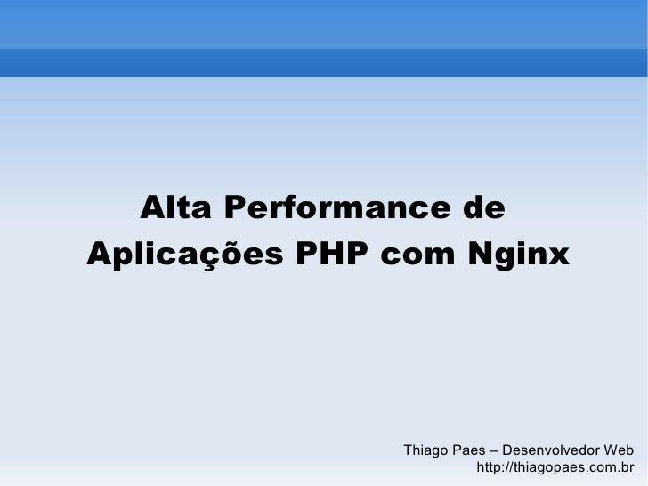 Alta Performance de  Aplicações PHP com Nginx Thiago Paes – Desenvolvedor Web http://thiagopaes.com.br