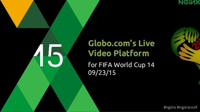 Globo.com's Live Video Platform for FIFA World Cup 14 09/23/15 #nginx #nginxconf