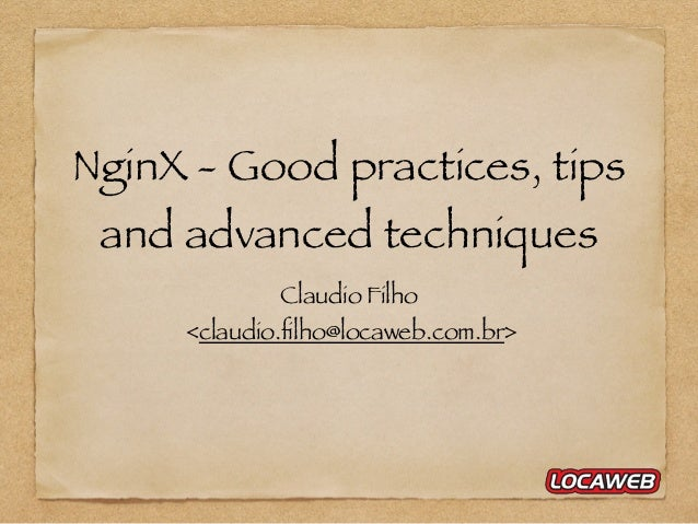 NginX - Good practices, tips and advanced techniques Claudio Filho <claudio.filho@locaweb.com.br>
