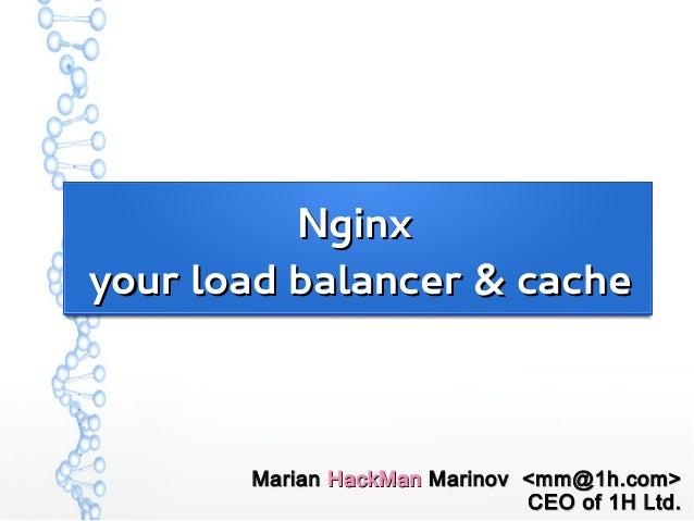 NginxNginx your load balancer & cacheyour load balancer & cache MarianMarian HackManHackMan Marinov <mm@1h.com>Marinov <mm...