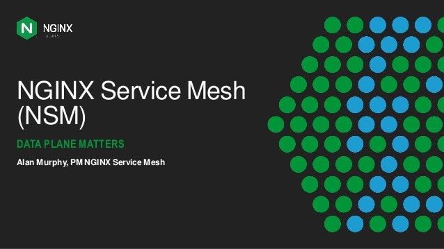 NGINX Service Mesh (NSM) DATA PLANE MATTERS Alan Murphy, PM NGINX Service Mesh