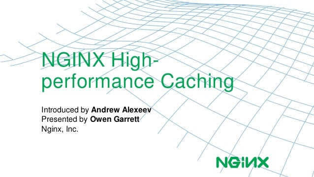 NGINX High-performance  Caching  Introduced by Andrew Alexeev  Presented by Owen Garrett  Nginx, Inc.